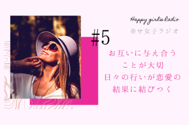 幸せ女子ラジオ5 お互いに与え合うことが大切、日々の行いが恋愛の結果に結びつく