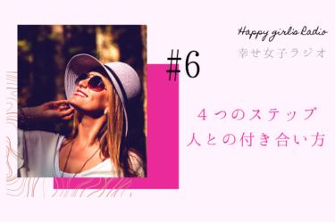 幸せ女子ラジオ6 4つのステップ、人との付き合い方