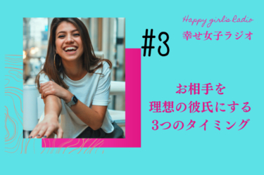 幸せ女子ラジオ3 お相手を理想の彼氏にする 3つのタイミング