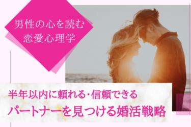 男性の心を読む恋愛心理学  「半年以内に頼れる・信頼できるパートナーを見つける婚活戦略」